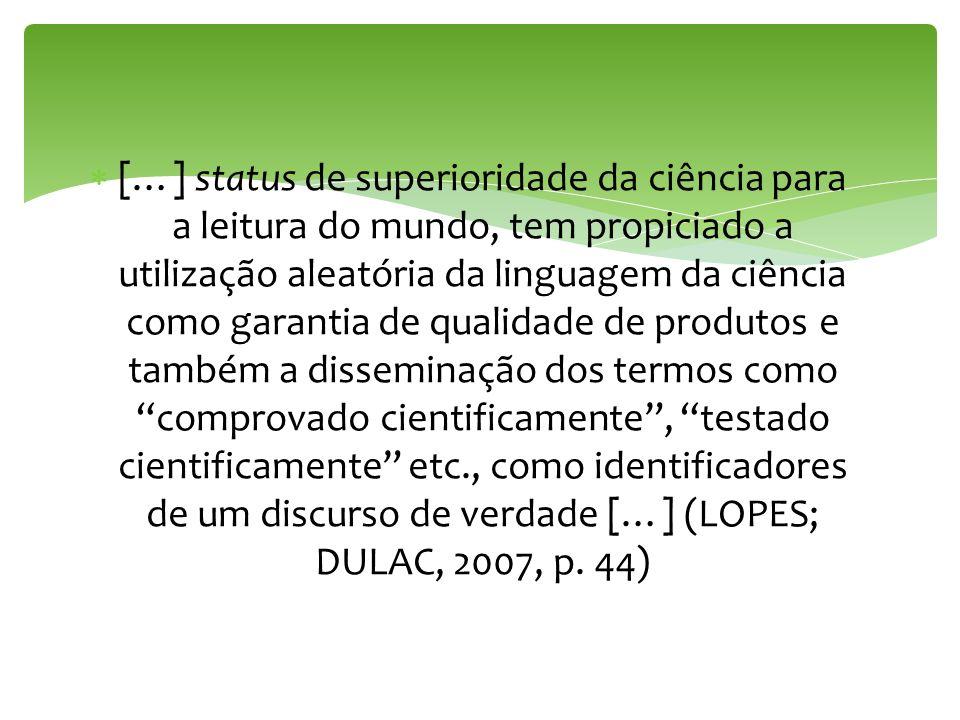[…] status de superioridade da ciência para a leitura do mundo, tem propiciado a utilização aleatória da linguagem da ciência como garantia de qualidade de produtos e também a disseminação dos termos como comprovado cientificamente , testado cientificamente etc., como identificadores de um discurso de verdade […] (LOPES; DULAC, 2007, p.